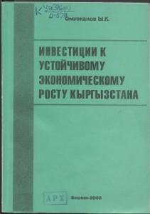 Омурканов Ы.К. Инвестиции к устойчивому экономическому росту Кыргызстана. Бишкек — 2002г.