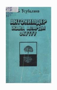Б.Усубалиев  Антонимдер жана аларды окутуу Фрунзе, 1987ж.